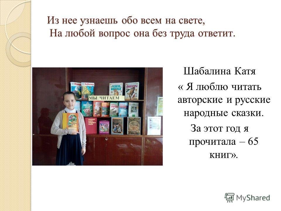 Из нее узнаешь обо всем на свете, На любой вопрос она без труда ответит. Шабалина Катя « Я люблю читать авторские и русские народные сказки. За этот год я прочитала – 65 книг».