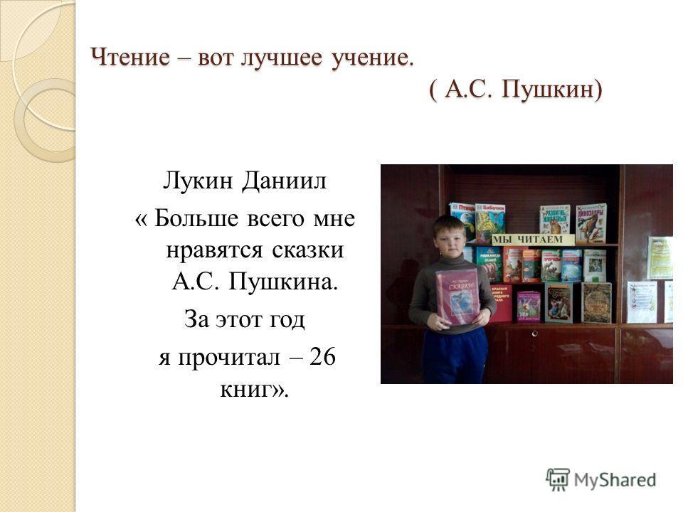Чтение – вот лучшее учение. ( А.С. Пушкин) Лукин Даниил « Больше всего мне нравятся сказки А.С. Пушкина. За этот год я прочитал – 26 книг».