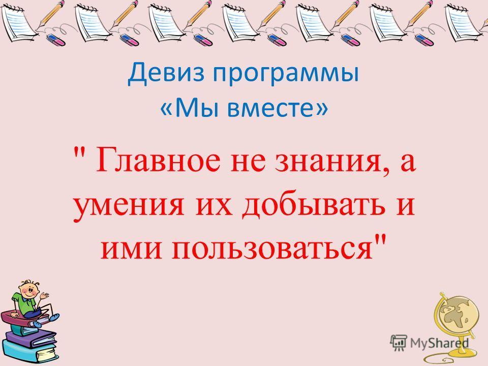 Девиз программы «Мы вместе»  Главное не знания, а умения их добывать и ими пользоваться