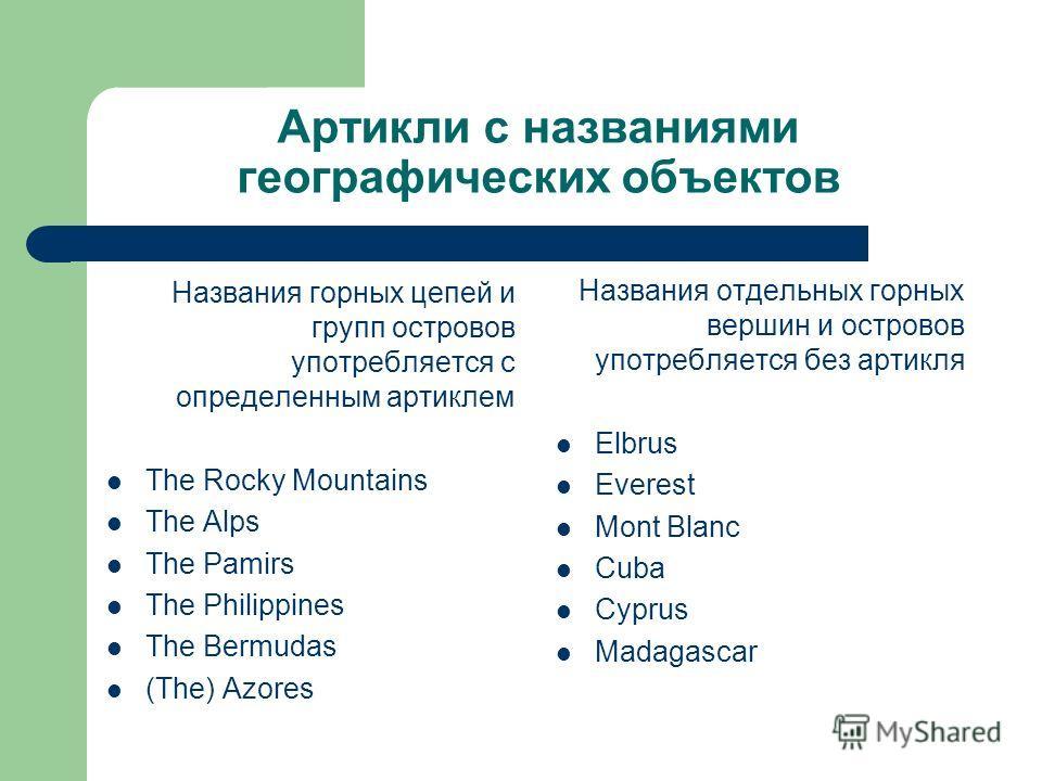 Артикли с названиями географических объектов Названия горных цепей и групп островов употребляется с определенным артиклем The Rocky Mountains The Alps The Pamirs The Philippines The Bermudas (The) Azores Названия отдельных горных вершин и островов уп