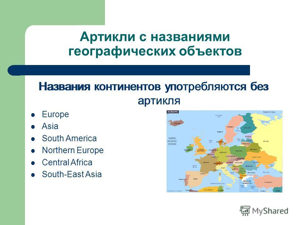 Артикли с названиями географических объектов Названия континентов употребляются без артикля Europe Asia South America Northern Europe Central Africa South-East Asia