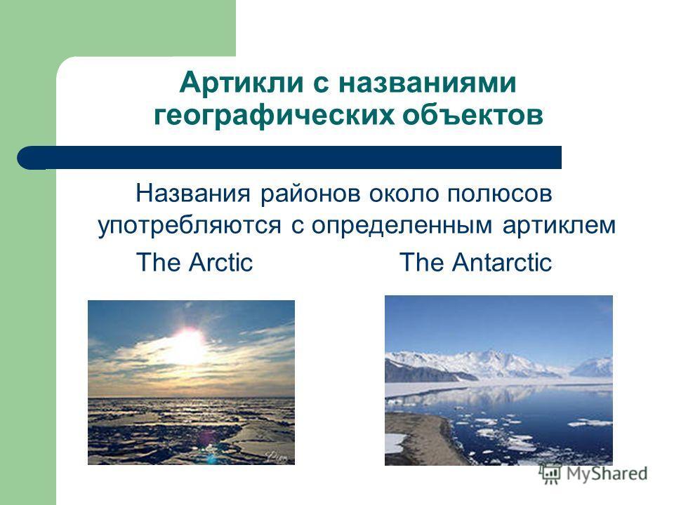Артикли с названиями географических объектов Названия районов около полюсов употребляются с определенным артиклем The Arctic The Antarctic