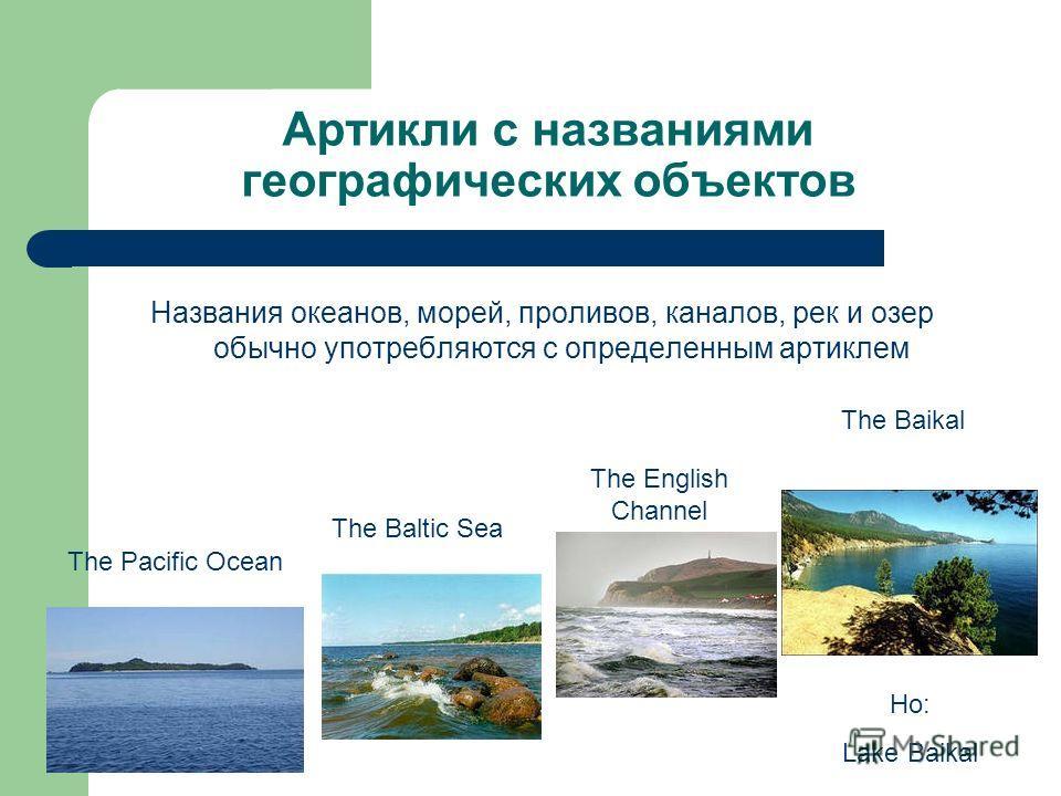 Артикли с названиями географических объектов Названия океанов, морей, проливов, каналов, рек и озер обычно употребляются с определенным артиклем The Pacific Ocean The Baltic Sea The English Channel The Baikal Но: Lake Baikal