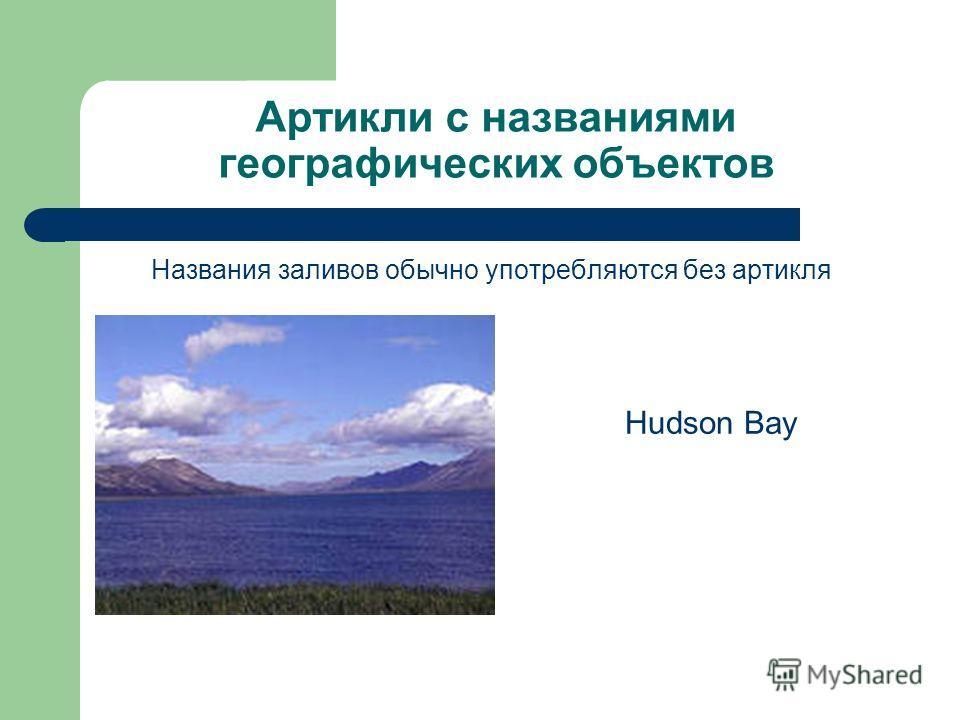 Артикли с названиями географических объектов Названия заливов обычно употребляются без артикля Hudson Bay