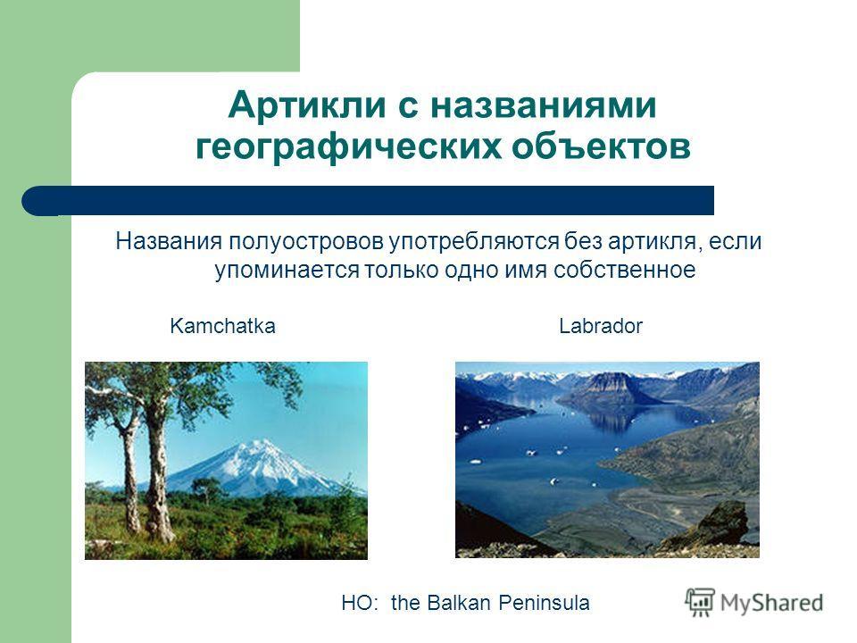Артикли с названиями географических объектов Названия полуостровов употребляются без артикля, если упоминается только одно имя собственное KamchatkaLabrador НО: the Balkan Peninsula