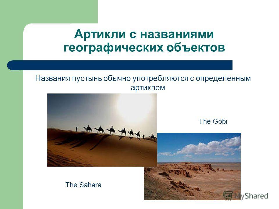 Артикли с названиями географических объектов Названия пустынь обычно употребляются с определенным артиклем The Sahara The Gobi