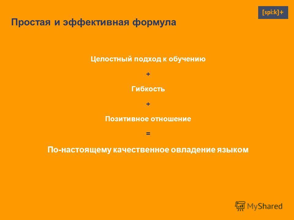 Простая и эффективная формула Целостный подход к обучению + Гибкость + Позитивное отношение = По-настоящему качественное овладение языком