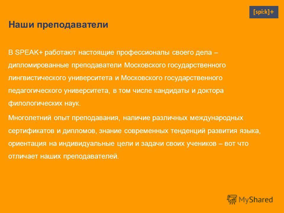 Наши преподаватели В SPEAK+ работают настоящие профессионалы своего дела – дипломированные преподаватели Московского государственного лингвистического университета и Московского государственного педагогического университета, в том числе кандидаты и д