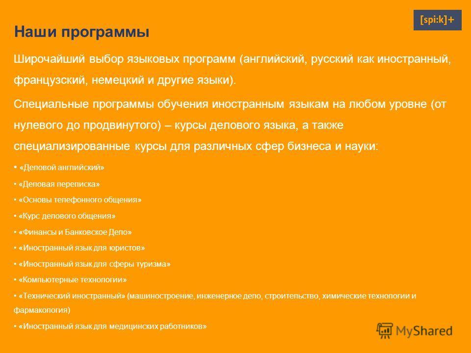 Наши программы Широчайший выбор языковых программ (английский, русский как иностранный, французский, немецкий и другие языки). Специальные программы обучения иностранным языкам на любом уровне (от нулевого до продвинутого) – курсы делового языка, а т