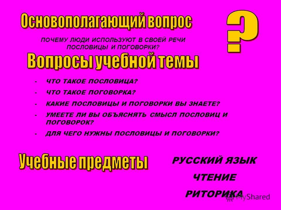 ПОЧЕМУ ЛЮДИ ИСПОЛЬЗУЮТ В СВОЕЙ РЕЧИ ПОСЛОВИЦЫ И ПОГОВОРКИ? -ЧТО ТАКОЕ ПОСЛОВИЦА? -ЧТО ТАКОЕ ПОГОВОРКА? -КАКИЕ ПОСЛОВИЦЫ И ПОГОВОРКИ ВЫ ЗНАЕТЕ? -УМЕЕТЕ ЛИ ВЫ ОБЪЯСНЯТЬ СМЫСЛ ПОСЛОВИЦ И ПОГОВОРОК? -ДЛЯ ЧЕГО НУЖНЫ ПОСЛОВИЦЫ И ПОГОВОРКИ? РУССКИЙ ЯЗЫК ЧТЕ
