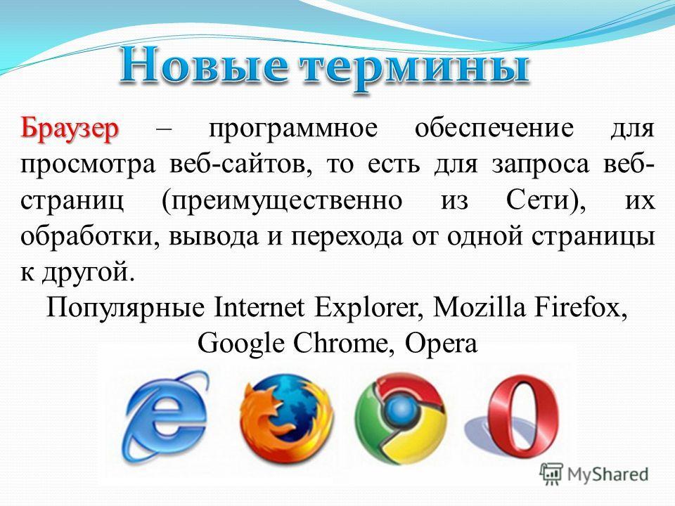 Браузер Браузер – программное обеспечение для просмотра веб-сайтов, то есть для запроса веб- страниц (преимущественно из Сети), их обработки, вывода и перехода от одной страницы к другой. Популярные Internet Explorer, Mozilla Firefox, Google Chrome,