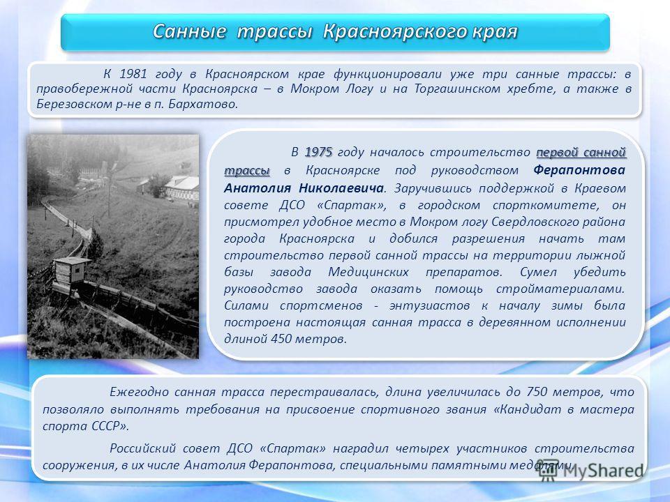 1975 первой санной трассы В 1975 году началось строительство первой санной трассы в Красноярске под руководством Ферапонтова Анатолия Николаевича. Заручившись поддержкой в Краевом совете ДСО «Спартак», в городском спорткомитете, он присмотрел удобное