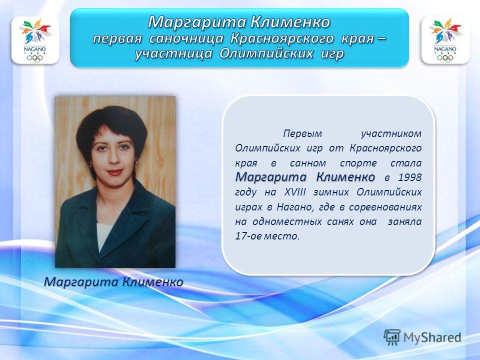 Маргарита Клименко Первым участником Олимпийских игр от Красноярского края в санном спорте стала Маргарита Клименко в 1998 году на XVIII зимних Олимпийских играх в Нагано, где в соревнованиях на одноместных санях она заняла 17-ое место. Маргарита Кли