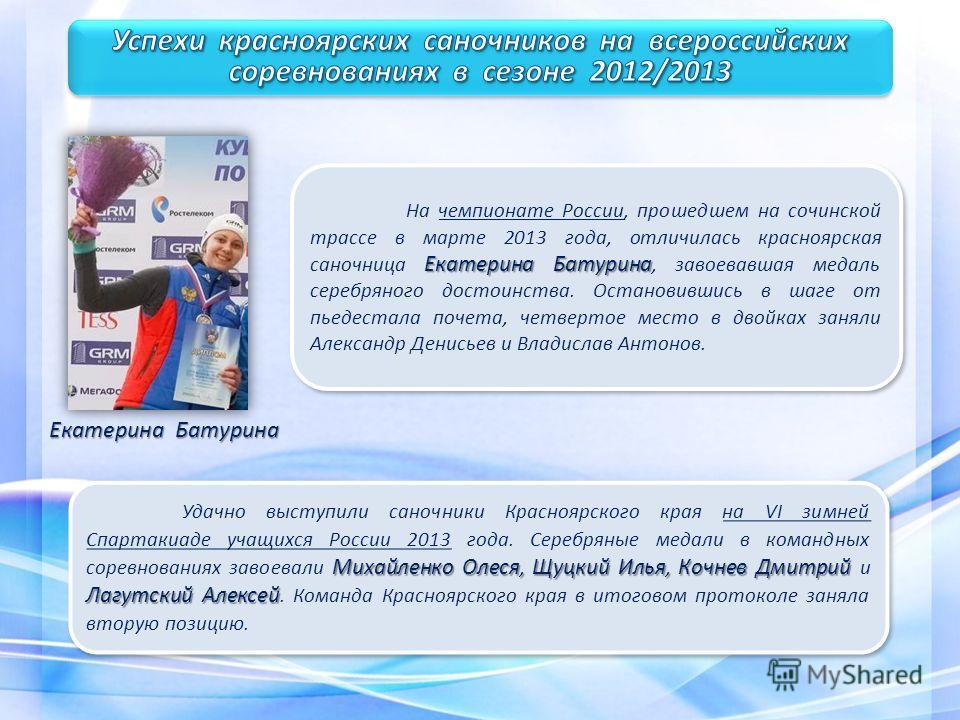 Екатерина Батурина На чемпионате России, прошедшем на сочинской трассе в марте 2013 года, отличилась красноярская саночница Екатерина Батурина, завоевавшая медаль серебряного достоинства. Остановившись в шаге от пьедестала почета, четвертое место в д
