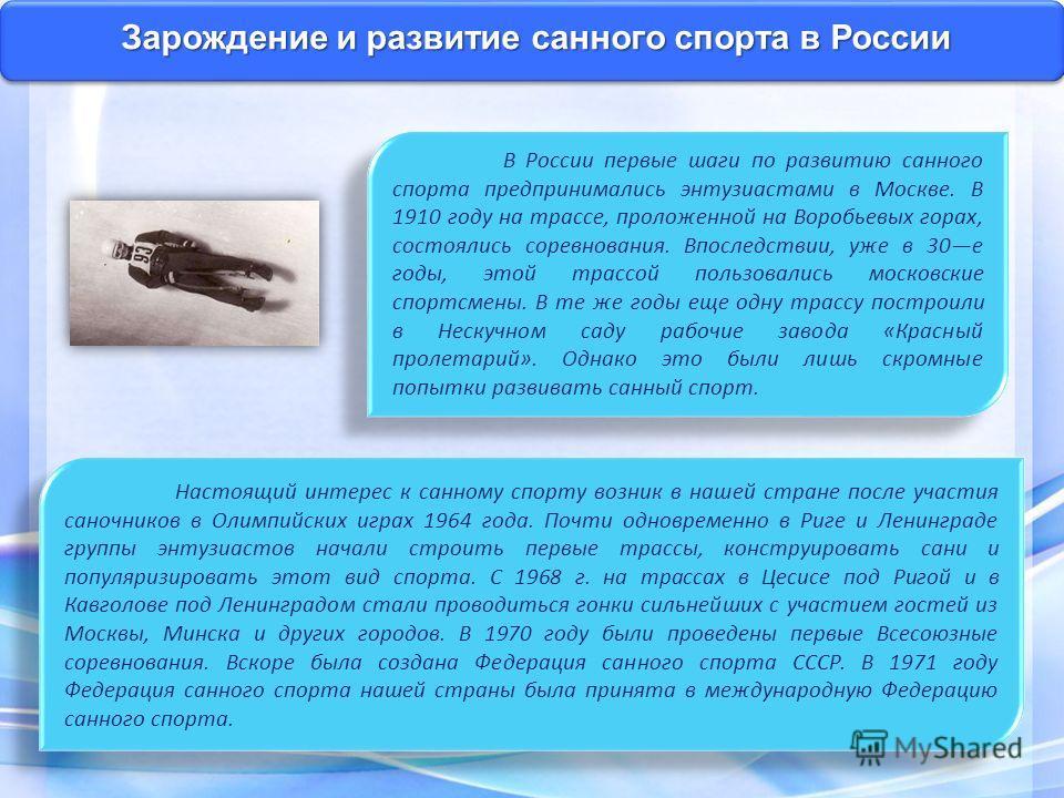 Зарождение и развитие санного спорта в России В России первые шаги по развитию санного спорта предпринимались энтузиастами в Москве. В 1910 году на трассе, проложенной на Воробьевых горах, состоялись соревнования. Впоследствии, уже в 30 е годы, этой