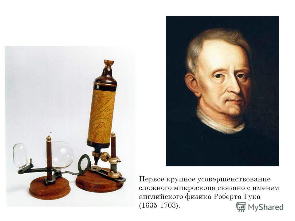 Первое крупное усовершенствование сложного микроскопа связано с именем английского физика Роберта Гука (1635-1703).