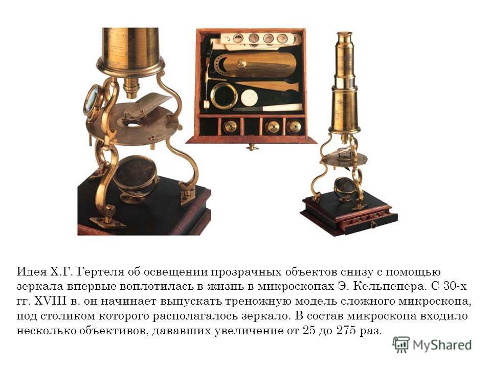 Идея Х.Г. Гертеля об освещении прозрачных объектов снизу с помощью зеркала впервые воплотилась в жизнь в микроскопах Э. Кельпепера. С 30-х гг. XVIII в. он начинает выпускать треножную модель сложного микроскопа, под столиком которого располагалось зе