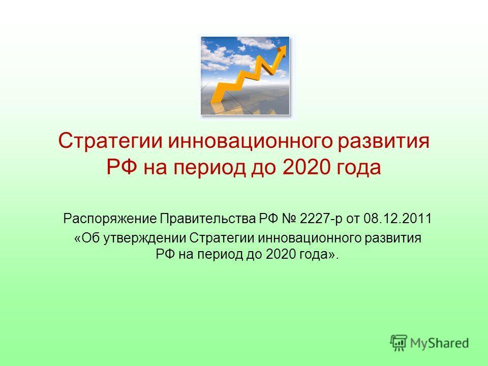 Стратегии инновационного развития РФ на период до 2020 года Распоряжение Правительства РФ 2227-р от 08.12.2011 «Об утверждении Стратегии инновационного развития РФ на период до 2020 года».