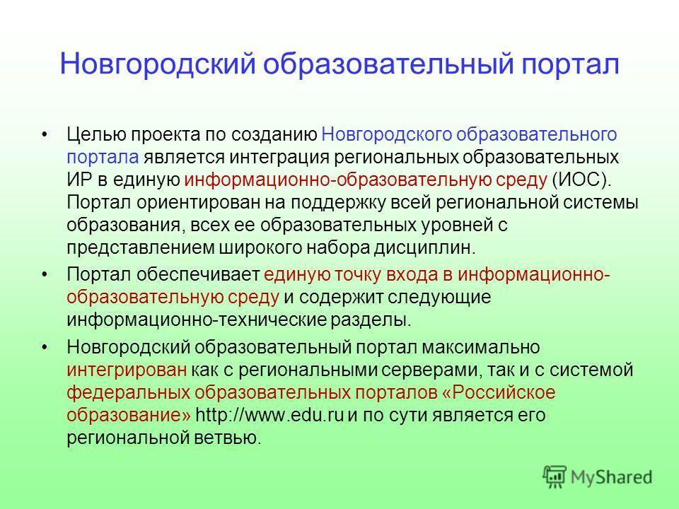 Новгородский образовательный портал Целью проекта по созданию Новгородского образовательного портала является интеграция региональных образовательных ИР в единую информационно-образовательную среду (ИОС). Портал ориентирован на поддержку всей региона