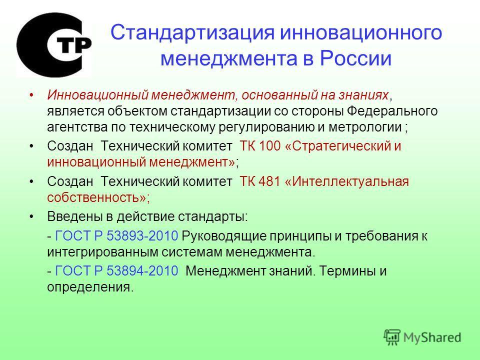 Стандартизация инновационного менеджмента в России Инновационный менеджмент, основанный на знаниях, является объектом стандартизации со стороны Федерального агентства по техническому регулированию и метрологии ; Создан Технический комитет ТК 100 «Стр
