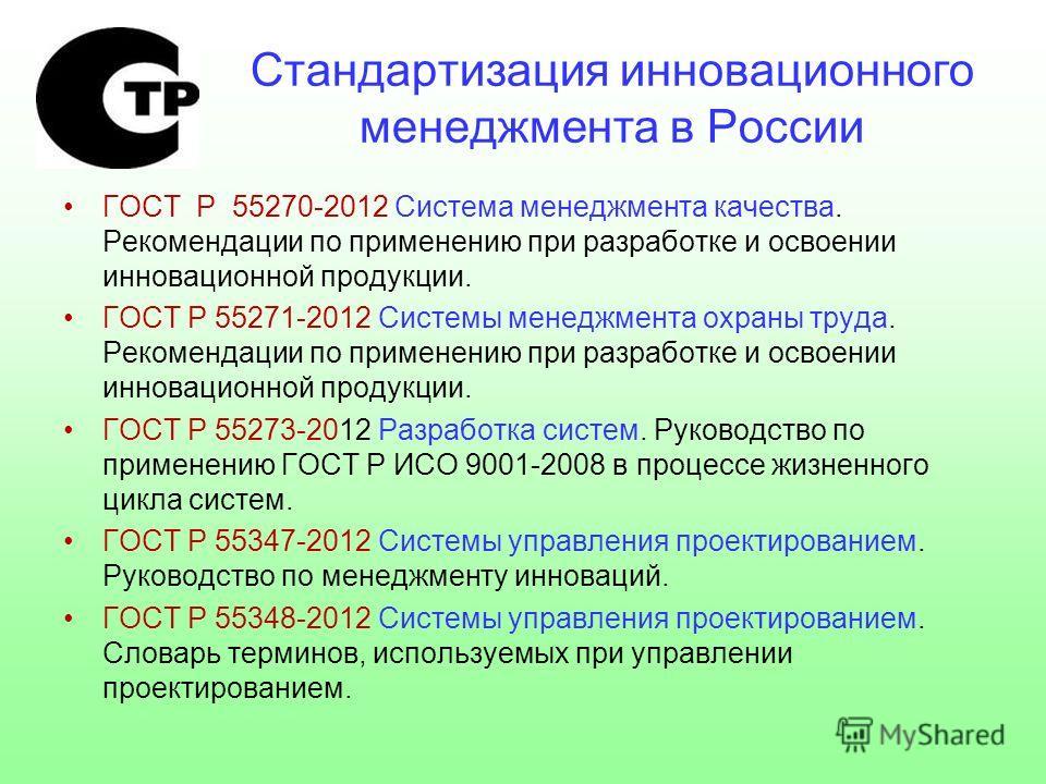 Стандартизация инновационного менеджмента в России ГОСТ Р 55270-2012 Система менеджмента качества. Рекомендации по применению при разработке и освоении инновационной продукции. ГОСТ Р 55271-2012 Системы менеджмента охраны труда. Рекомендации по приме