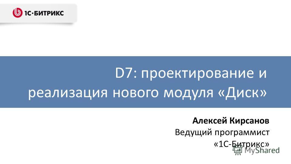 D7: проектирование и реализация нового модуля «Диск» Алексей Кирсанов Ведущий программист «1С-Битрикс»