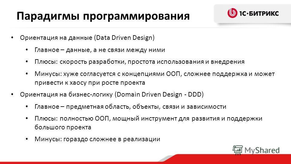 Парадигмы программирования Ориентация на данные (Data Driven Design) Главное – данные, а не связи между ними Плюсы: скорость разработки, простота использования и внедрения Минусы: хуже согласуется с концепциями ООП, сложнее поддержка и может привести