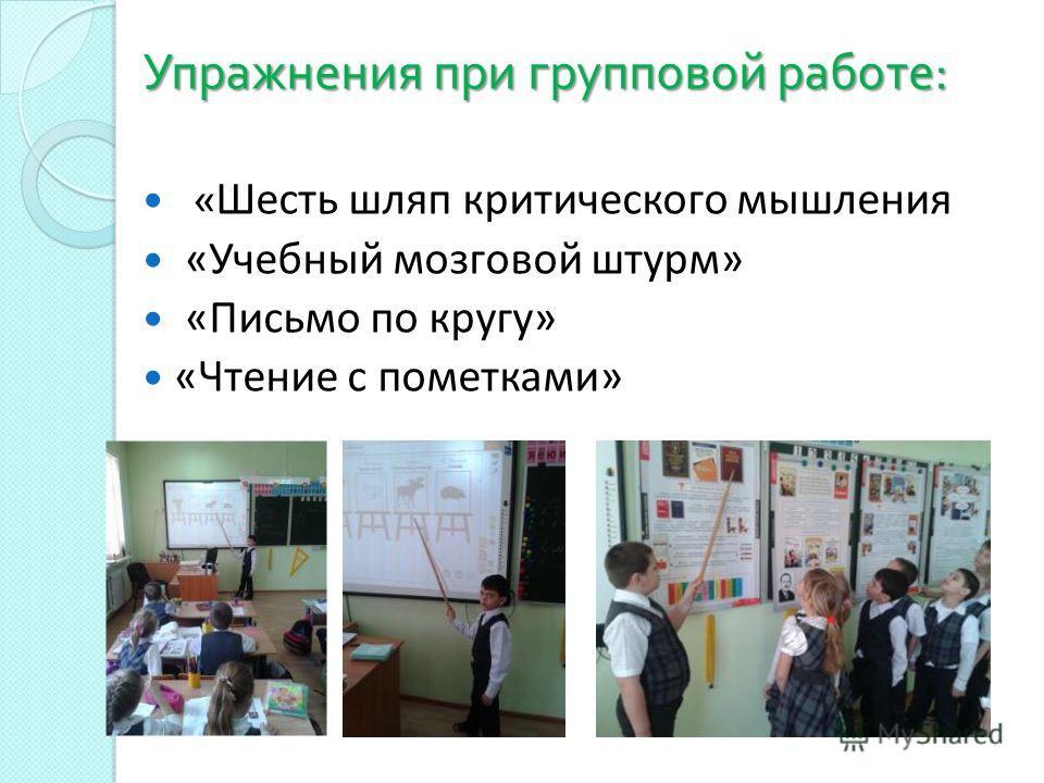 Упражнения при групповой работе : « Шесть шляп критического мышления «Учебный мозговой штурм» «Письмо по кругу» «Чтение с пометками»