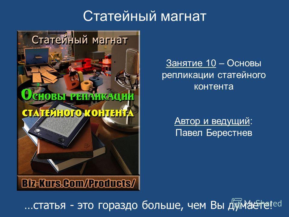 Статейный магнат Занятие 10 – Основы репликации статейного контента Автор и ведущий: Павел Берестнев …статья - это гораздо больше, чем Вы думаете!