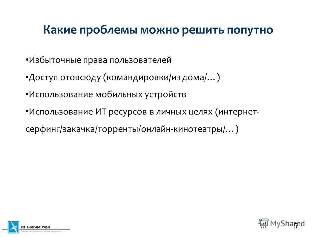 Какие проблемы можно решить попутно 5 Избыточные права пользователей Доступ отовсюду (командировки/из дома/…) Использование мобильных устройств Использование ИТ ресурсов в личных целях (интернет- серфинг/закачка/торренты/онлайн-кинотеатры/…)