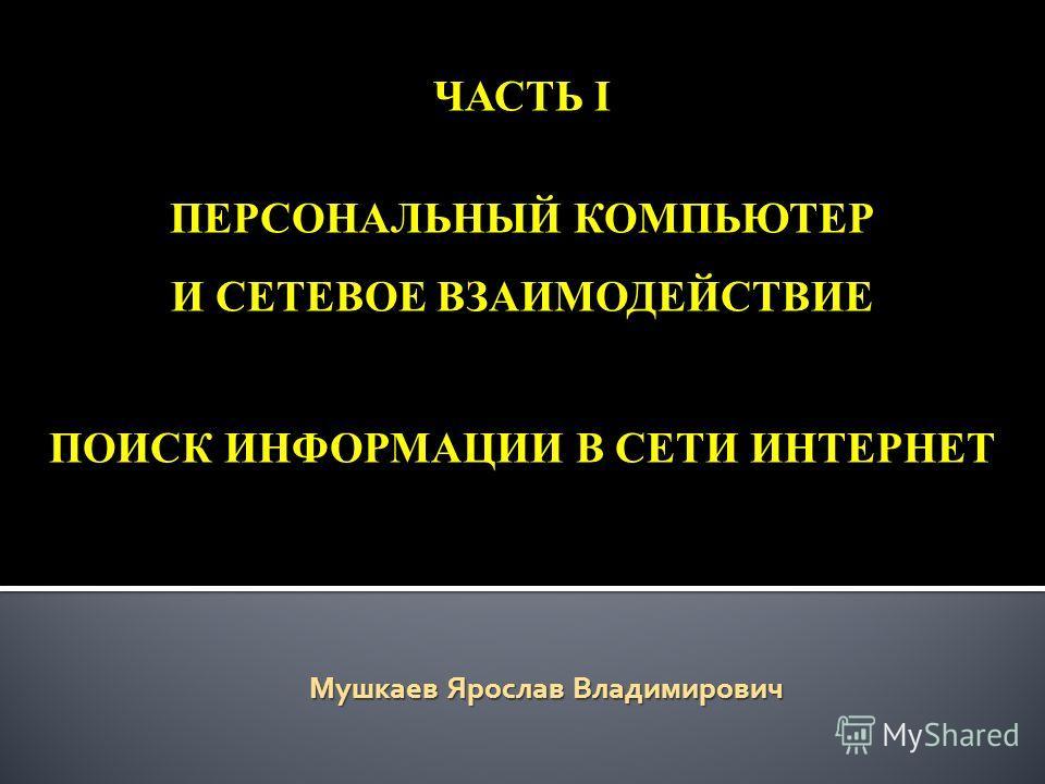 ЧАСТЬ I ПЕРСОНАЛЬНЫЙ КОМПЬЮТЕР И СЕТЕВОЕ ВЗАИМОДЕЙСТВИЕ ПОИСК ИНФОРМАЦИИ В СЕТИ ИНТЕРНЕТ Мушкаев Ярослав Владимирович