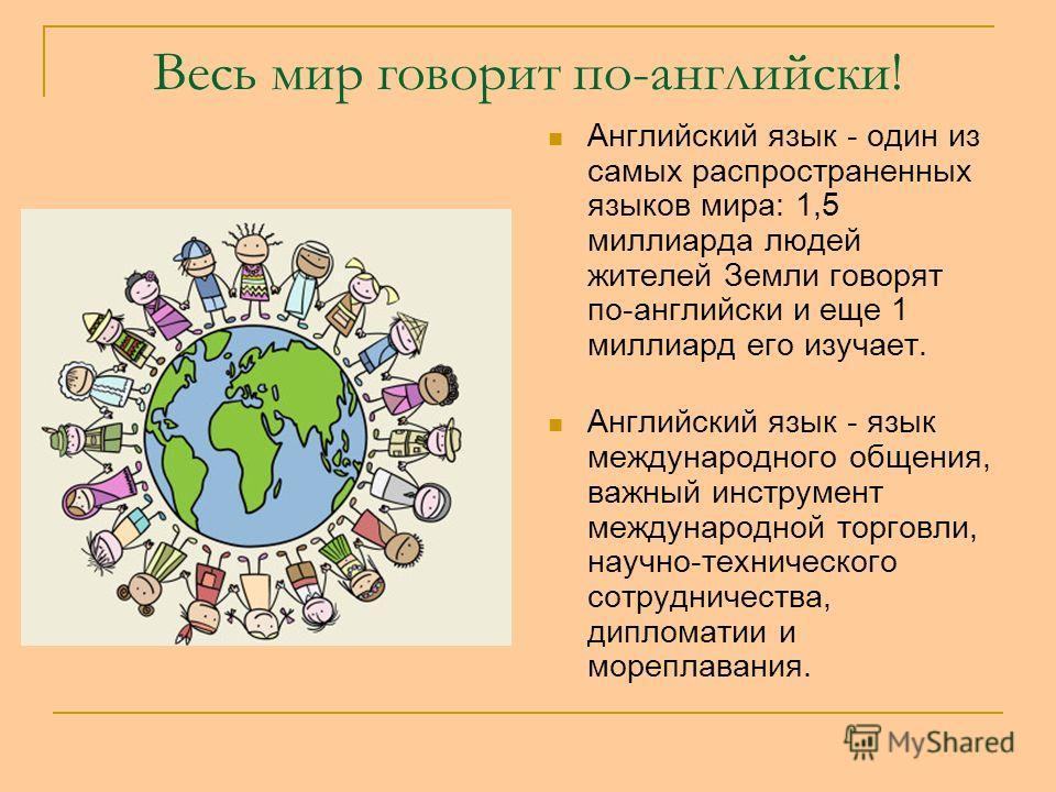 Весь мир говорит по-английски! Английский язык - один из самых распространенных языков мира: 1,5 миллиарда людей жителей Земли говорят по-английски и еще 1 миллиард его изучает. Английский язык - язык международного общения, важный инструмент междуна