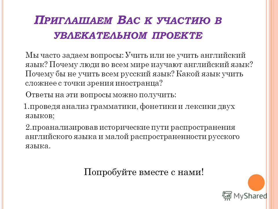 П РИГЛАШАЕМ В АС К УЧАСТИЮ В УВЛЕКАТЕЛЬНОМ ПРОЕКТЕ Мы часто задаем вопросы: Учить или не учить английский язык? Почему люди во всем мире изучают английский язык? Почему бы не учить всем русский язык? Какой язык учить сложнее с точки зрения иностранца