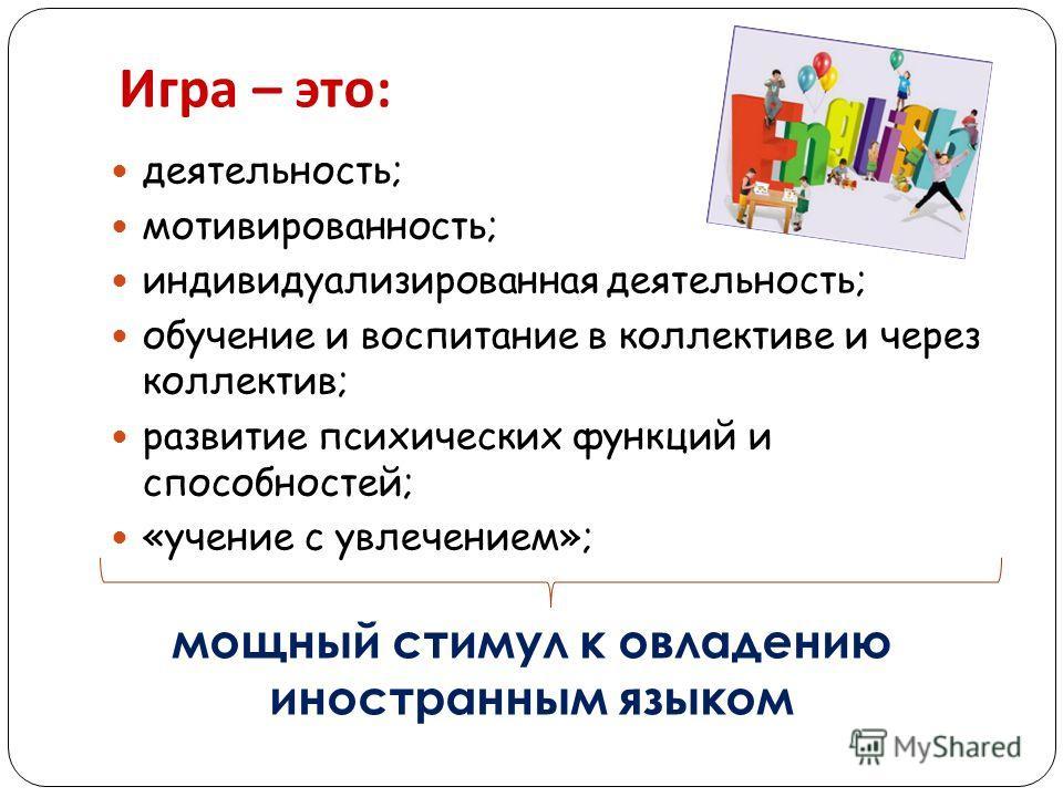 Игра – это : деятельность; мотивированность; индивидуализированная деятельность; обучение и воспитание в коллективе и через коллектив; развитие психических функций и способностей; «учение с увлечением»; мощный стимул к овладению иностранным языком
