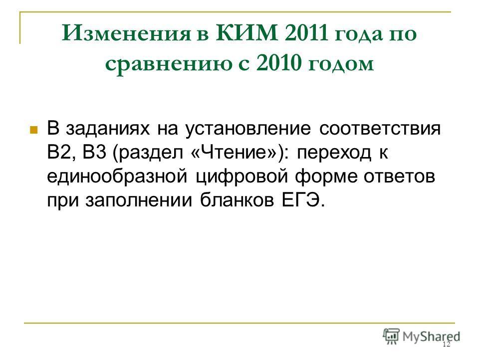 12 Изменения в КИМ 2011 года по сравнению с 2010 годом В заданиях на установление соответствия В2, В3 (раздел «Чтение»): переход к единообразной цифровой форме ответов при заполнении бланков ЕГЭ.
