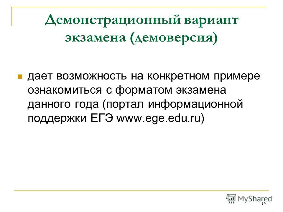 16 Демонстрационный вариант экзамена (демоверсия) дает возможность на конкретном примере ознакомиться с форматом экзамена данного года (портал информационной поддержки ЕГЭ www.ege.edu.ru)