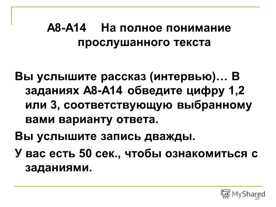 29 А8-А14 На полное понимание прослушанного текста Вы услышите рассказ (интервью)… В заданиях А8-А14 обведите цифру 1,2 или 3, соответствующую выбранному вами варианту ответа. Вы услышите запись дважды. У вас есть 50 сек., чтобы ознакомиться с задани