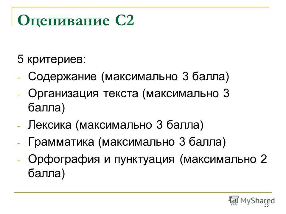 55 Оценивание С2 5 критериев: - Содержание (максимально 3 балла) - Организация текста (максимально 3 балла) - Лексика (максимально 3 балла) - Грамматика (максимально 3 балла) - Орфография и пунктуация (максимально 2 балла)