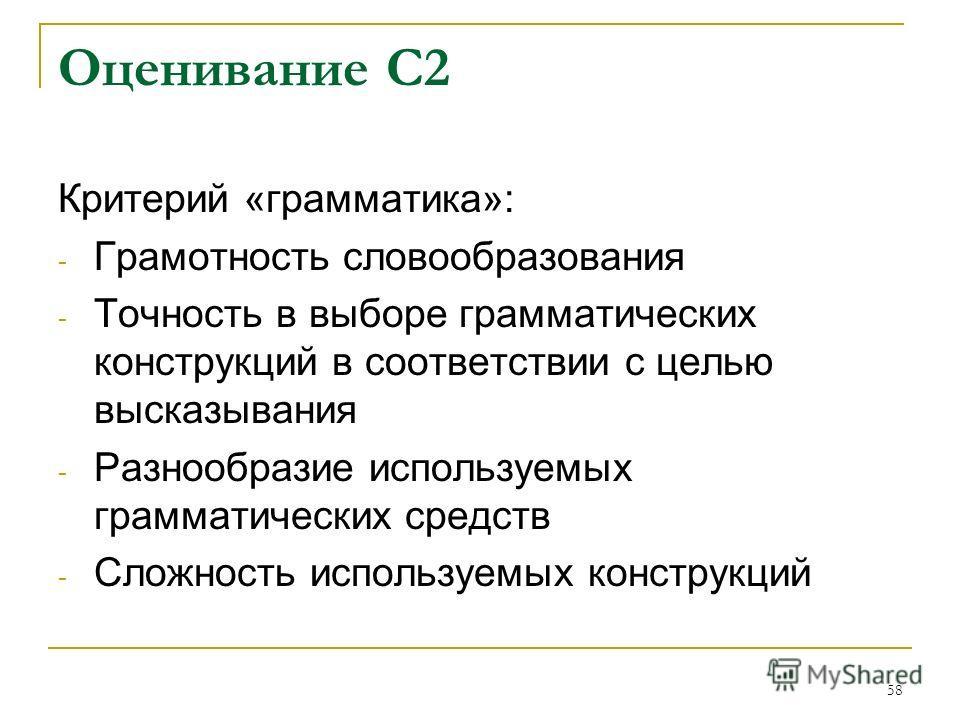 58 Оценивание С2 Критерий «грамматика»: - Грамотность словообразования - Точность в выборе грамматических конструкций в соответствии с целью высказывания - Разнообразие используемых грамматических средств - Сложность используемых конструкций