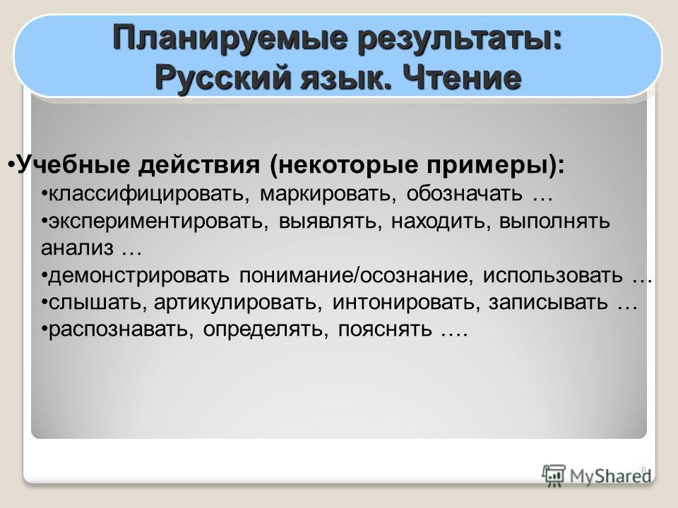 8 Планируемые результаты: Русский язык. Чтение Планируемые результаты: Русский язык. Чтение Учебные действия (некоторые примеры): классифицировать, маркировать, обозначать … экспериментировать, выявлять, находить, выполнять анализ … демонстрировать п