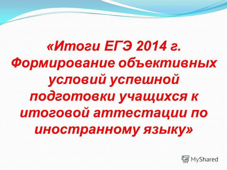 «Итоги ЕГЭ 2014 г. Формирование объективных условий успешной подготовки учащихся к итоговой аттестации по иностранному языку»