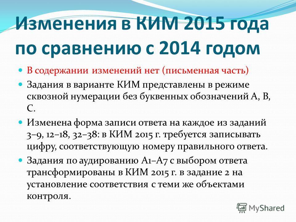 Изменения в КИМ 2015 года по сравнению с 2014 годом В содержании изменений нет (письменная часть) Задания в варианте КИМ представлены в режиме сквозной нумерации без буквенных обозначений А, В, С. Изменена форма записи ответа на каждое из заданий 3–9