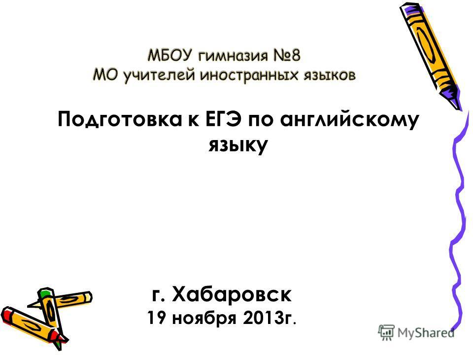 г. Хабаровск 19 ноября 2013 г. Подготовка к ЕГЭ по английскому языку