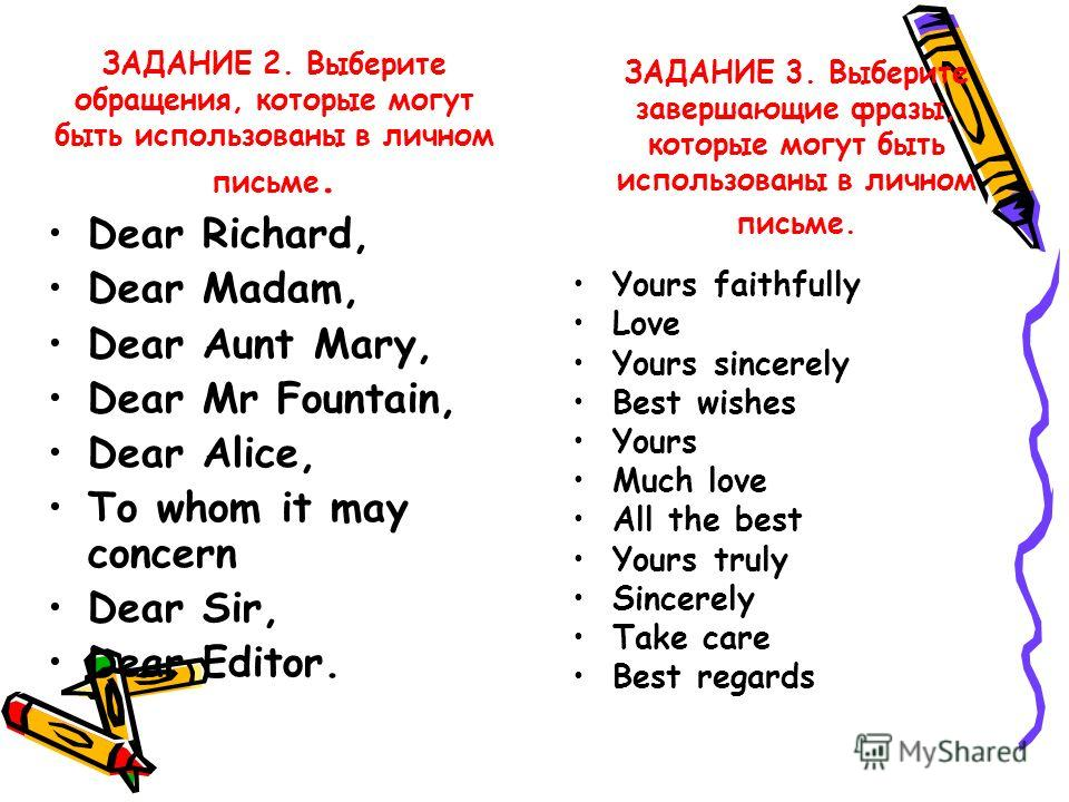 ЗАДАНИЕ 2. Выберите обращения, которые могут быть использованы в личном письме. ЗАДАНИЕ 3. Выберите завершающие фразы, которые могут быть использованы в личном письме. Dear Richard, Dear Madam, Dear Aunt Mary, Dear Mr Fountain, Dear Alice, To whom it