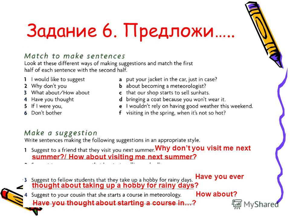 Задание 6. Предложи….. Why dont you visit me next summer?/ How about visiting me next summer? Have you ever thought about taking up a hobby for rainy days? How about? Have you thought about starting a course in…?
