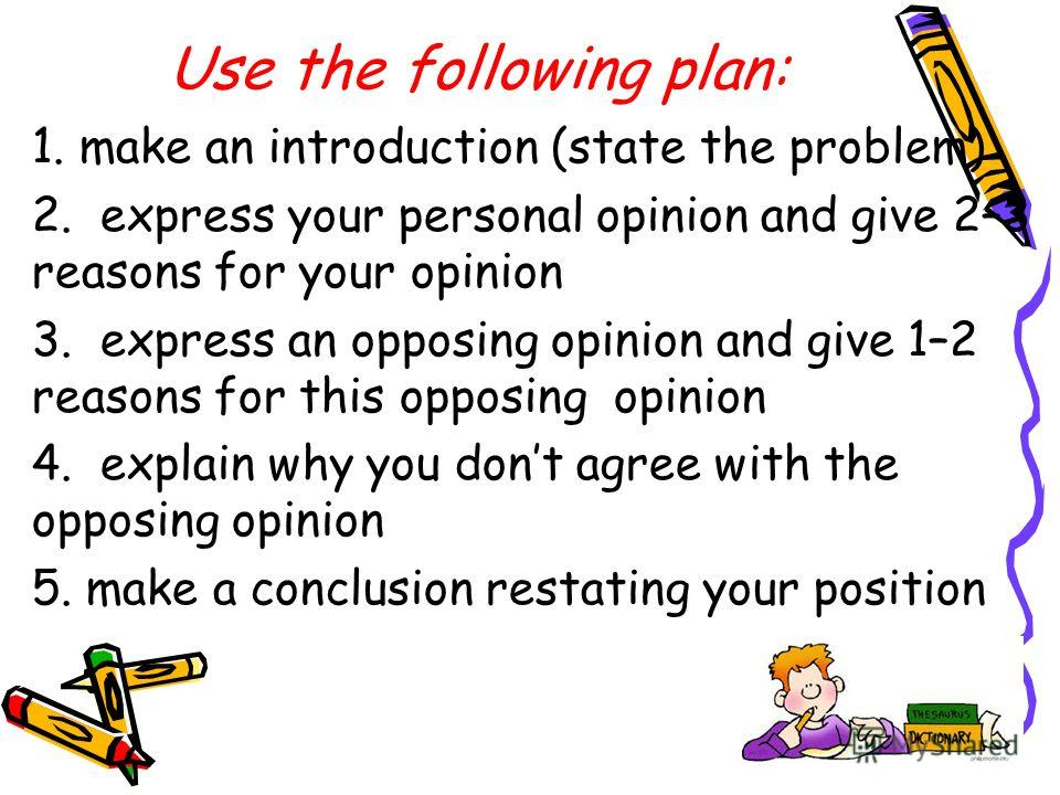 Use the following plan: 1. make an introduction (state the problem) 2. express your personal opinion and give 2–3 reasons for your opinion 3. express an opposing opinion and give 1–2 reasons for this opposing opinion 4. explain why you dont agree wit