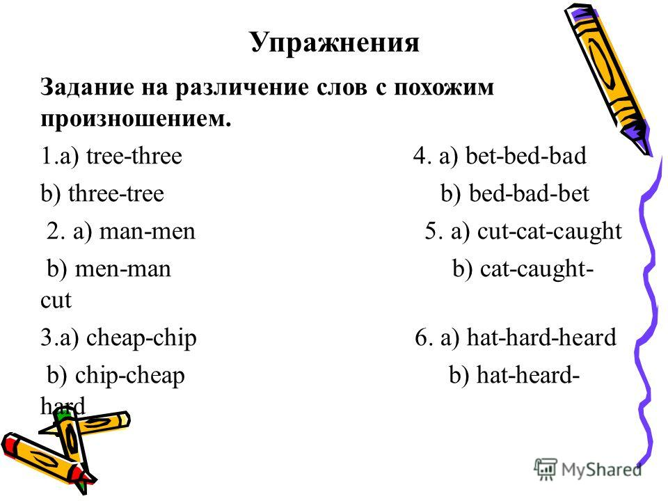 Упражнения Задание на различение слов с похожим произношением. 1.a) tree-three 4. a) bet-bed-bad b) three-tree b) bed-bad-bet 2. a) man-men 5. a) cut-cat-caught b) men-man b) cat-caught- cut 3.a) cheap-chip 6. a) hat-hard-heard b) chip-cheap b) hat-h