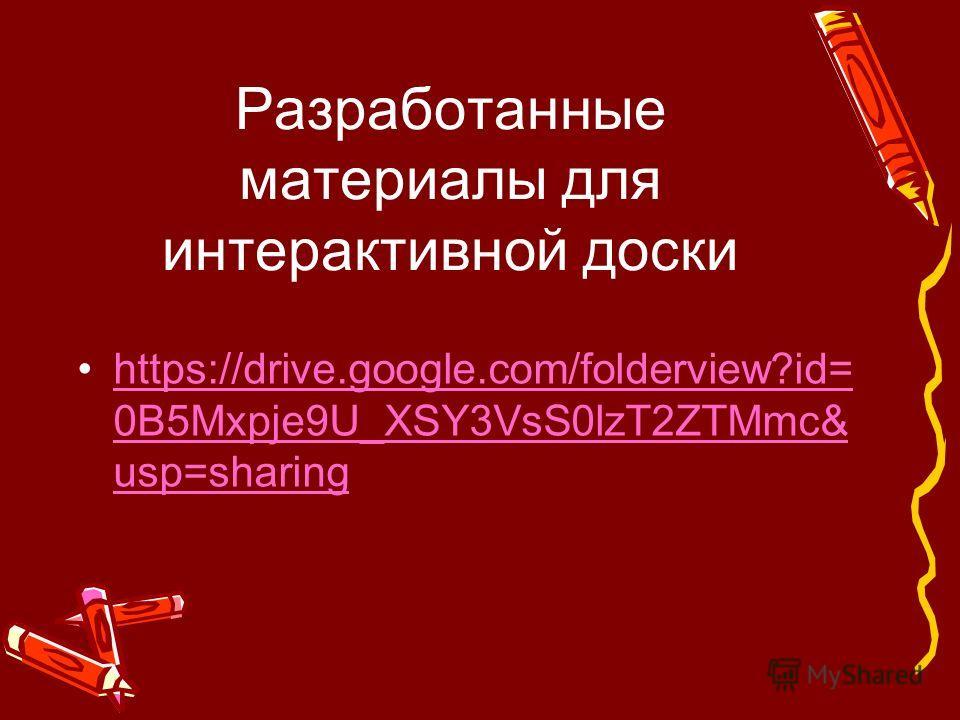 Разработанные материалы для интерактивной доски https://drive.google.com/folderview?id= 0B5Mxpje9U_XSY3VsS0lzT2ZTMmc& usp=sharinghttps://drive.google.com/folderview?id= 0B5Mxpje9U_XSY3VsS0lzT2ZTMmc& usp=sharing