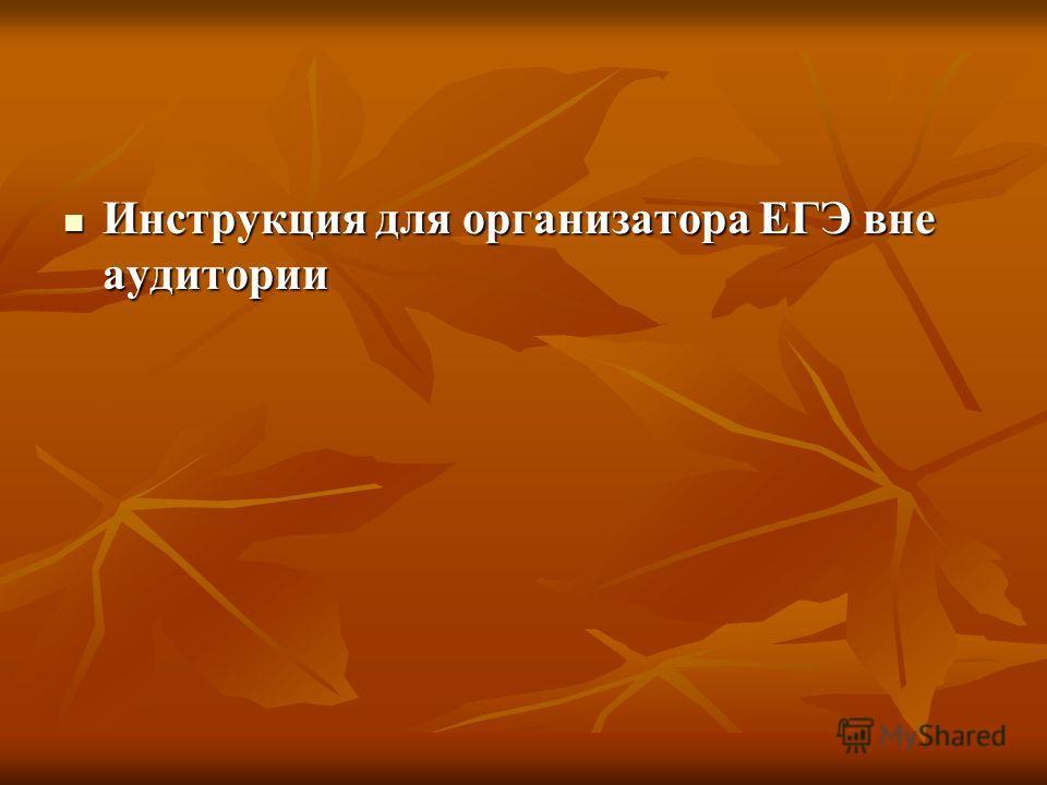 Инструкция для организатора ЕГЭ вне аудитории Инструкция для организатора ЕГЭ вне аудитории