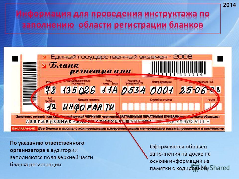 Оформляется образец заполнения на доске на основе информации из памятки с кодировкой По указанию ответственного организатора в аудитории заполняются поля верхней части бланка регистрации 2014